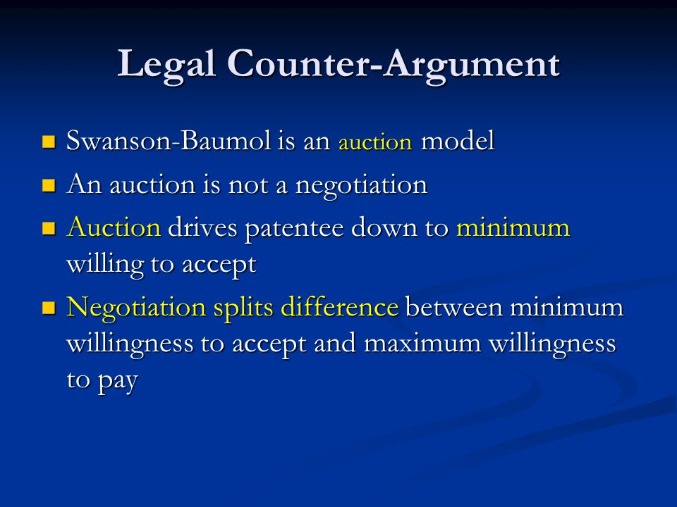 Legal Counter-Argument Swanson-Baumol is an auction model Swanson-Baumol is an auction model An auction is not a negotiation An auction is not a negotiation Auction drives patentee down to minimum willing to accept Auction drives patentee down to minimum willing to accept Negotiation splits difference between minimum willingness to accept and maximum willingness to pay Negotiation splits difference between minimum willingness to accept and maximum willingness to pay