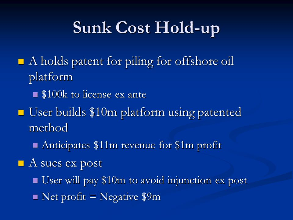 Sunk Cost Hold-up A holds patent for piling for offshore oil platform A holds patent for piling for offshore oil platform $100k to license ex ante $100k to license ex ante User builds $10m platform using patented method User builds $10m platform using patented method Anticipates $11m revenue for $1m profit Anticipates $11m revenue for $1m profit A sues ex post A sues ex post User will pay $10m to avoid injunction ex post User will pay $10m to avoid injunction ex post Net profit = Negative $9m Net profit = Negative $9m