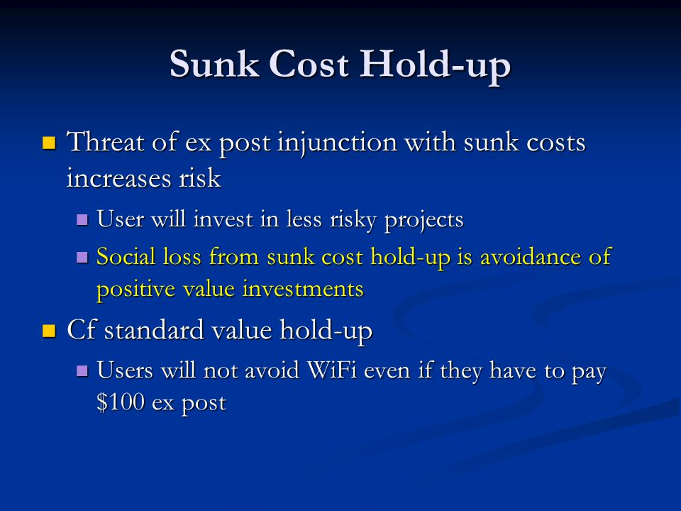Sunk Cost Hold-up Threat of ex post injunction with sunk costs increases risk Threat of ex post injunction with sunk costs increases risk User will invest in less risky projects User will invest in less risky projects Social loss from sunk cost hold-up is avoidance of positive value investments Social loss from sunk cost hold-up is avoidance of positive value investments Cf standard value hold-up Cf standard value hold-up Users will not avoid WiFi even if they have to pay $100 ex post Users will not avoid WiFi even if they have to pay $100 ex post