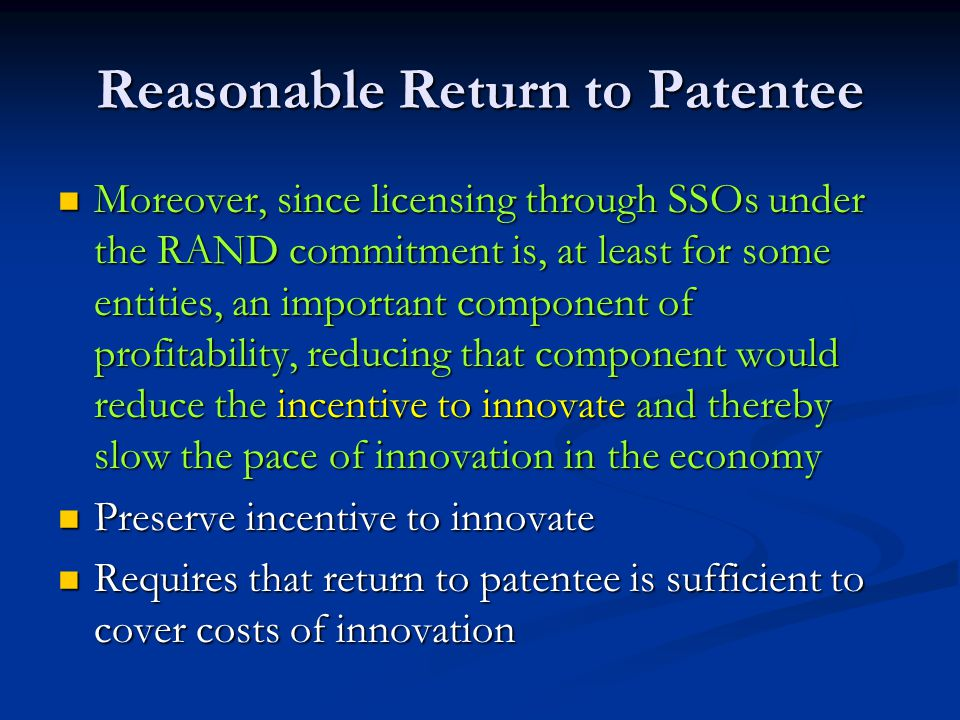 Reasonable Return to Patentee Moreover, since licensing through SSOs under the RAND commitment is, at least for some entities, an important component of profitability, reducing that component would reduce the incentive to innovate and thereby slow the pace of innovation in the economy Moreover, since licensing through SSOs under the RAND commitment is, at least for some entities, an important component of profitability, reducing that component would reduce the incentive to innovate and thereby slow the pace of innovation in the economy Preserve incentive to innovate Preserve incentive to innovate Requires that return to patentee is sufficient to cover costs of innovation Requires that return to patentee is sufficient to cover costs of innovation