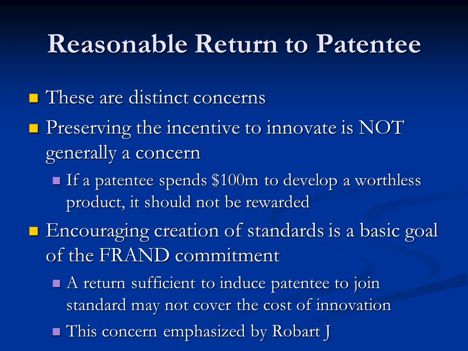 Reasonable Return to Patentee These are distinct concerns These are distinct concerns Preserving the incentive to innovate is NOT generally a concern Preserving the incentive to innovate is NOT generally a concern If a patentee spends $100m to develop a worthless product, it should not be rewarded If a patentee spends $100m to develop a worthless product, it should not be rewarded Encouraging creation of standards is a basic goal of the FRAND commitment Encouraging creation of standards is a basic goal of the FRAND commitment A return sufficient to induce patentee to join standard may not cover the cost of innovation A return sufficient to induce patentee to join standard may not cover the cost of innovation This concern emphasized by Robart J This concern emphasized by Robart J