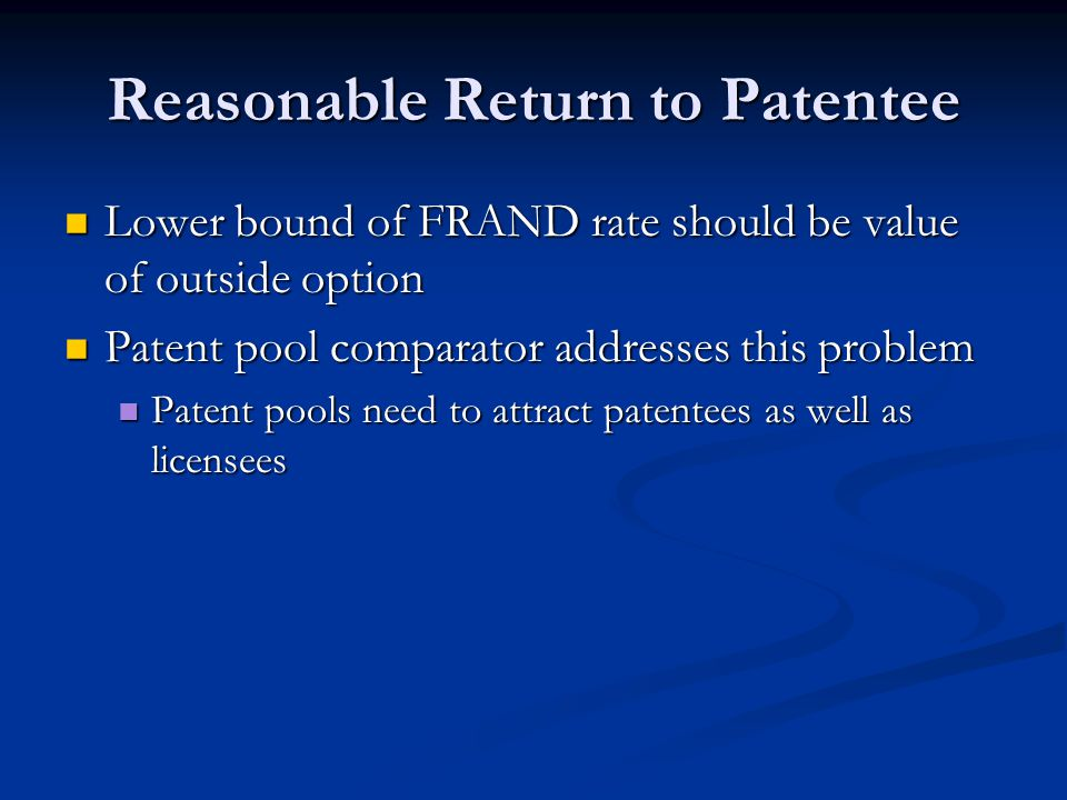 Reasonable Return to Patentee Lower bound of FRAND rate should be value of outside option Lower bound of FRAND rate should be value of outside option Patent pool comparator addresses this problem Patent pool comparator addresses this problem Patent pools need to attract patentees as well as licensees Patent pools need to attract patentees as well as licensees