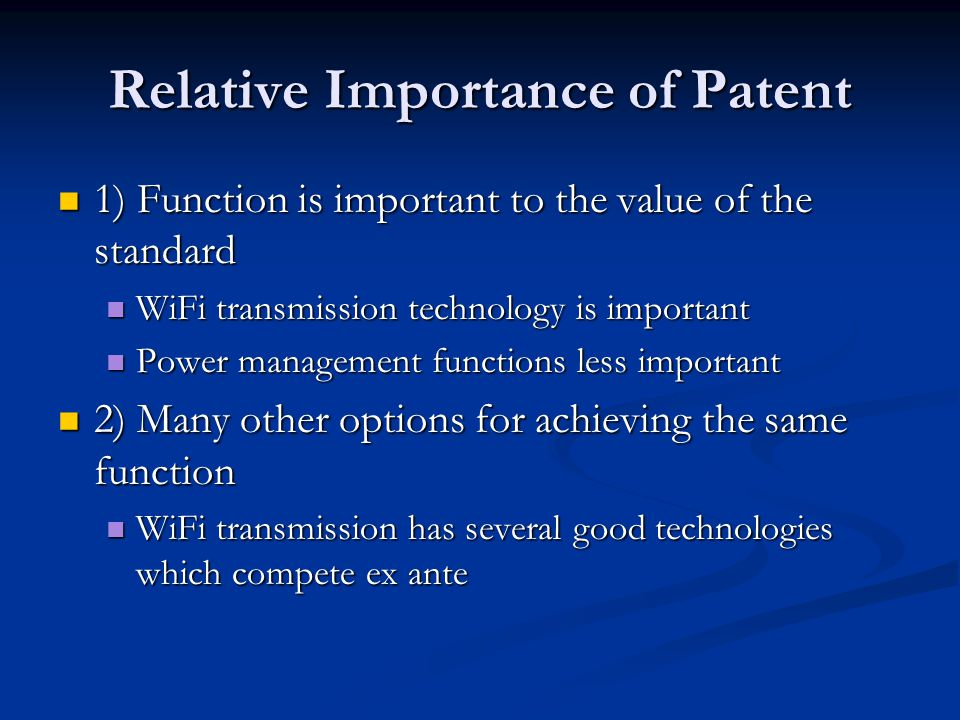 Relative Importance of Patent 1) Function is important to the value of the standard 1) Function is important to the value of the standard WiFi transmission technology is important WiFi transmission technology is important Power management functions less important Power management functions less important 2) Many other options for achieving the same function 2) Many other options for achieving the same function WiFi transmission has several good technologies which compete ex ante WiFi transmission has several good technologies which compete ex ante