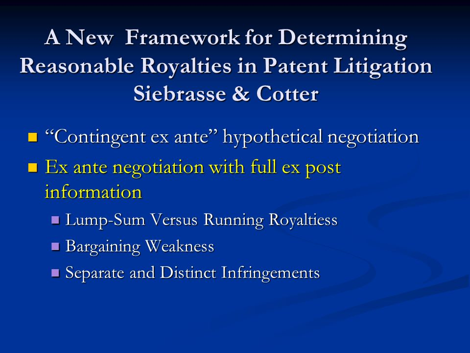 A New Framework for Determining Reasonable Royalties in Patent Litigation Siebrasse & Cotter Contingent ex ante hypothetical negotiation Contingent ex ante hypothetical negotiation Ex ante negotiation with full ex post information Ex ante negotiation with full ex post information Lump-Sum Versus Running Royaltiess Lump-Sum Versus Running Royaltiess Bargaining Weakness Bargaining Weakness Separate and Distinct Infringements Separate and Distinct Infringements