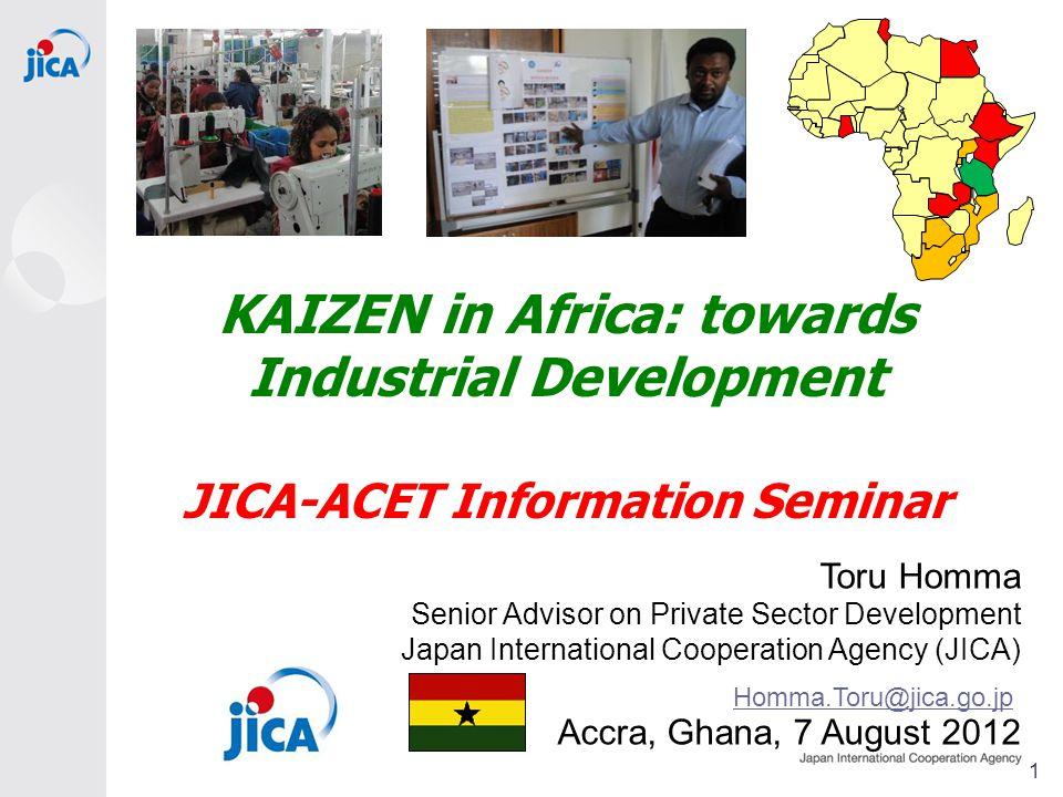 KAIZEN in Africa: towards Industrial Development JICA-ACET Information Seminar Toru Homma Senior Advisor on Private Sector Development Japan International Cooperation Agency (JICA) Accra, Ghana, 7 August 2012 Homma.Toru@jica.go.jp 1