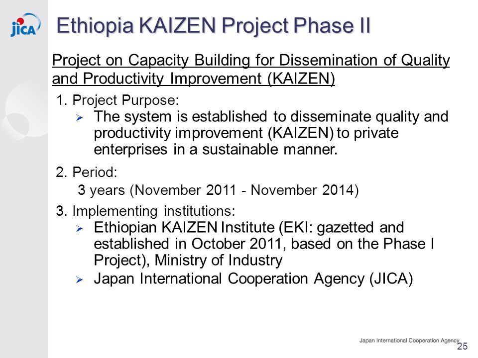 Ethiopia KAIZEN Project Phase II 25 Project on Capacity Building for Dissemination of Quality and Productivity Improvement (KAIZEN) 1.