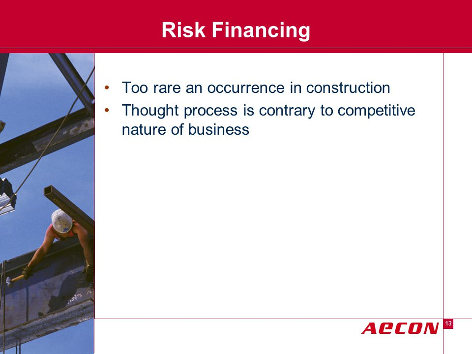 Descriptor Area 13 Risk Financing Too rare an occurrence in construction Thought process is contrary to competitive nature of business