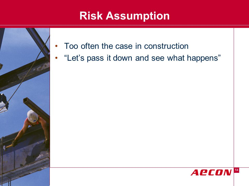 Descriptor Area 14 Risk Assumption Too often the case in construction Let's pass it down and see what happens