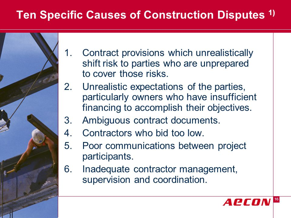 Descriptor Area 16 Ten Specific Causes of Construction Disputes 1) 1.Contract provisions which unrealistically shift risk to parties who are unprepared to cover those risks.