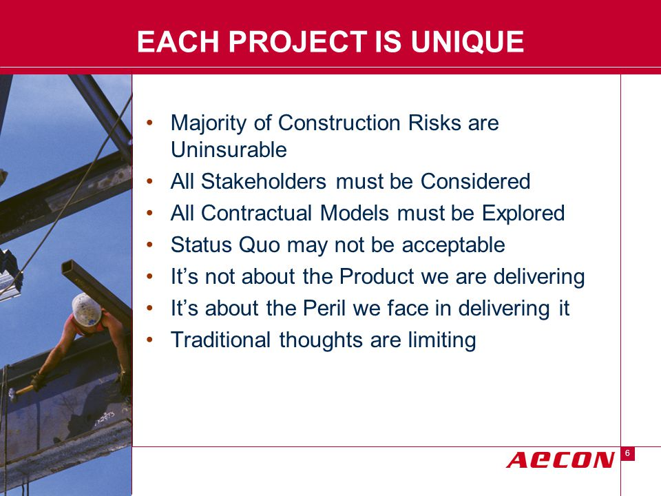 Descriptor Area 6 EACH PROJECT IS UNIQUE Majority of Construction Risks are Uninsurable All Stakeholders must be Considered All Contractual Models must be Explored Status Quo may not be acceptable It's not about the Product we are delivering It's about the Peril we face in delivering it Traditional thoughts are limiting