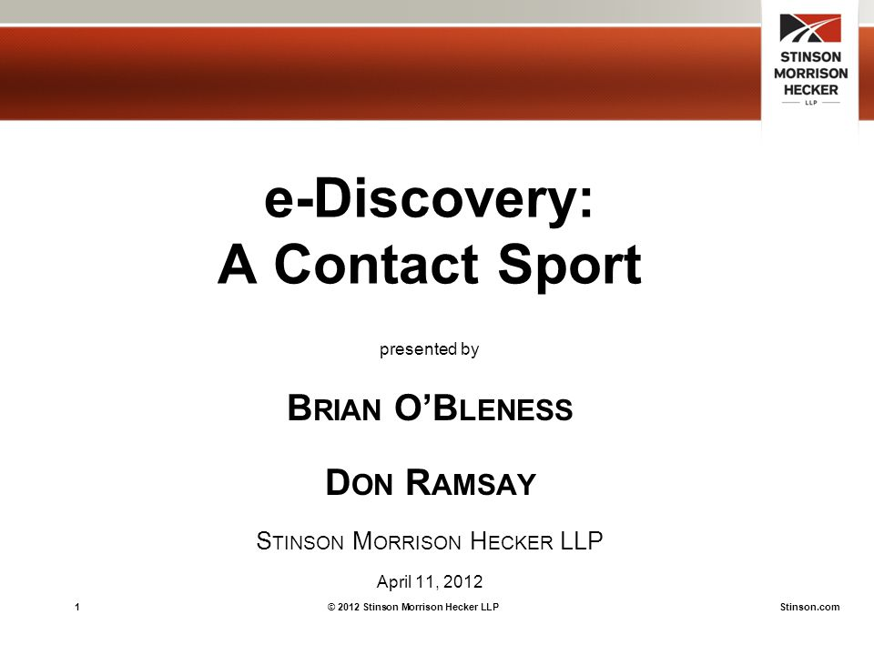 1© 2012 Stinson Morrison Hecker LLPStinson.com e-Discovery: A Contact Sport presented by B RIAN O'B LENESS D ON R AMSAY S TINSON M ORRISON H ECKER LLP April 11, 2012