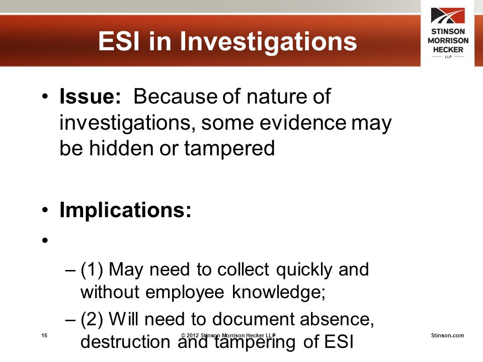 16© 2012 Stinson Morrison Hecker LLPStinson.com ESI in Investigations Issue: Because of nature of investigations, some evidence may be hidden or tampered Implications: –(1) May need to collect quickly and without employee knowledge; –(2) Will need to document absence, destruction and tampering of ESI