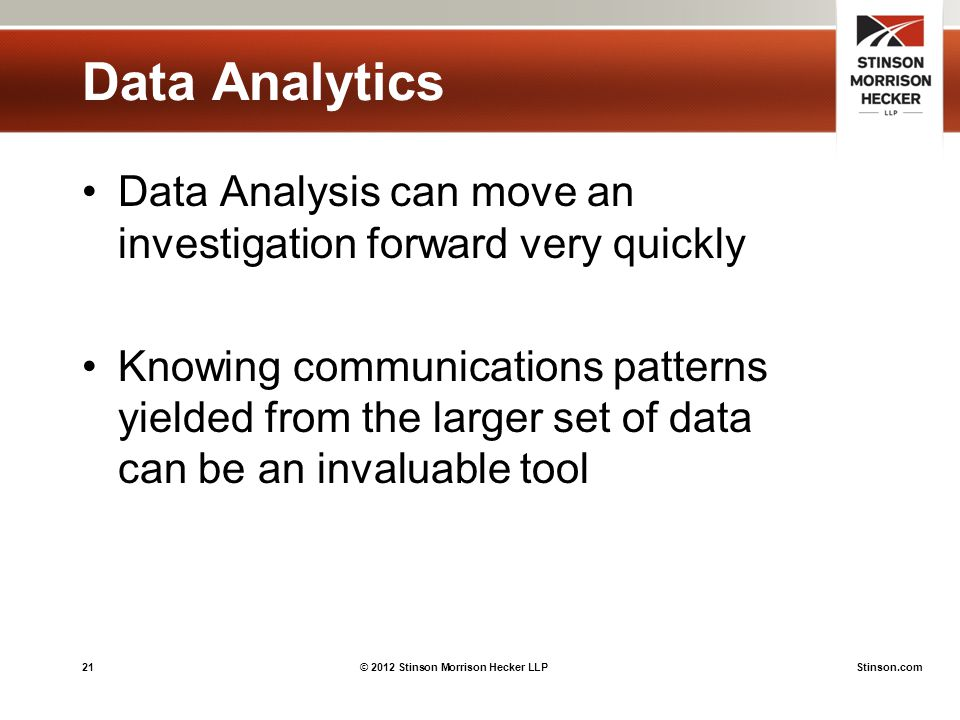 21© 2012 Stinson Morrison Hecker LLPStinson.com Data Analytics Data Analysis can move an investigation forward very quickly Knowing communications patterns yielded from the larger set of data can be an invaluable tool