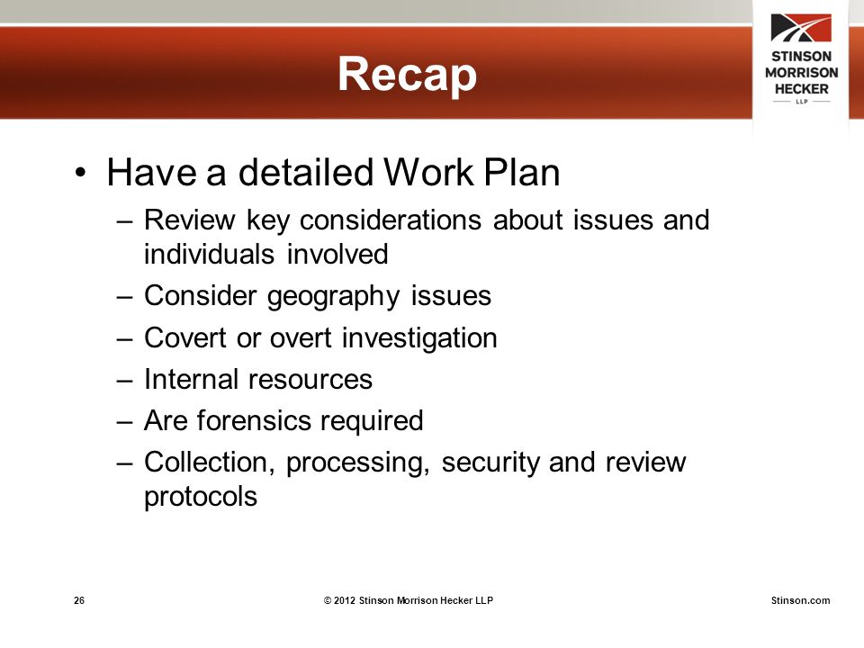 26© 2012 Stinson Morrison Hecker LLPStinson.com Recap Have a detailed Work Plan –Review key considerations about issues and individuals involved –Consider geography issues –Covert or overt investigation –Internal resources –Are forensics required –Collection, processing, security and review protocols