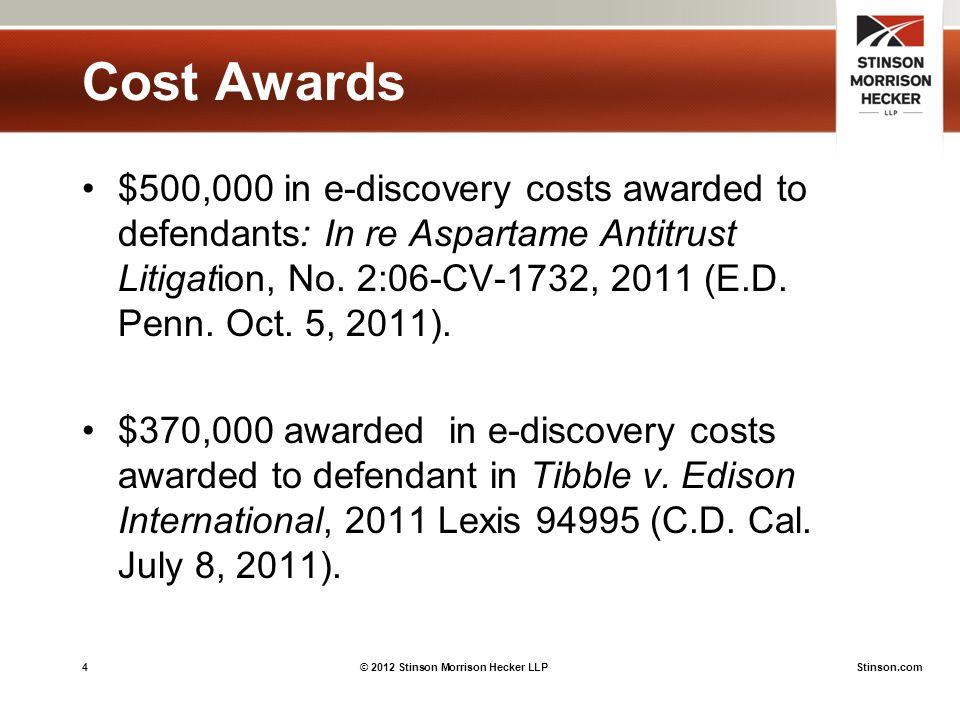 4© 2012 Stinson Morrison Hecker LLPStinson.com Cost Awards $500,000 in e-discovery costs awarded to defendants: In re Aspartame Antitrust Litigation, No.