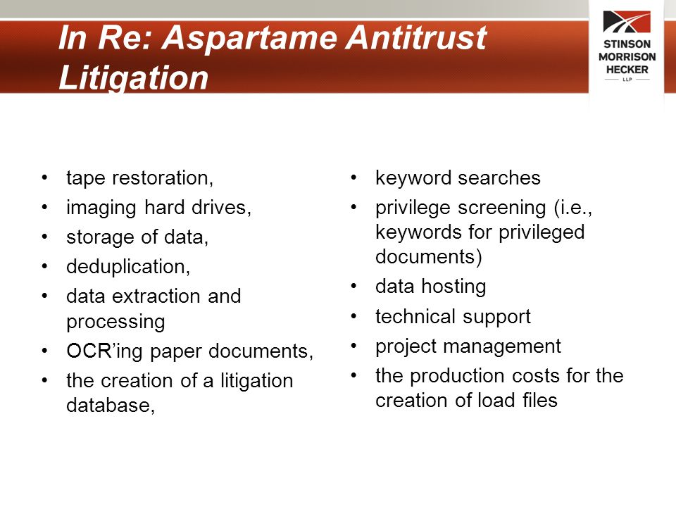 In Re: Aspartame Antitrust Litigation tape restoration, imaging hard drives, storage of data, deduplication, data extraction and processing OCR'ing paper documents, the creation of a litigation database, keyword searches privilege screening (i.e., keywords for privileged documents) data hosting technical support project management the production costs for the creation of load files