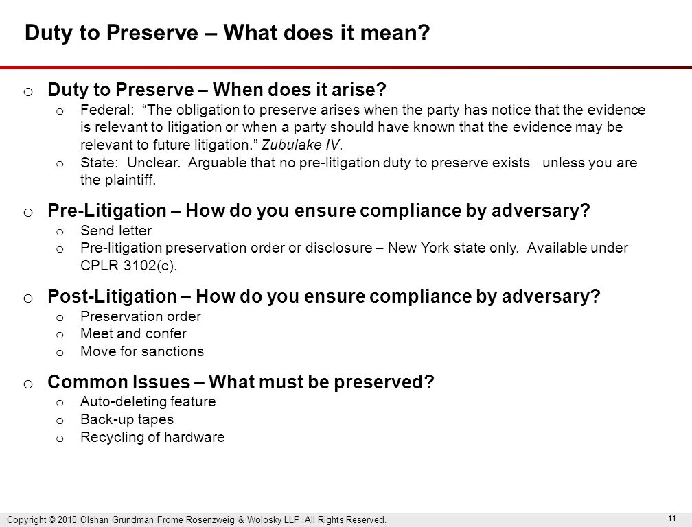 "11 Duty to Preserve – What does it mean? o Duty to Preserve – When does it arise? o Federal: ""The obligation to preserve arises when the party has not"