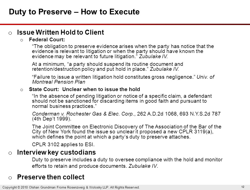 12 Duty to Preserve – How to Execute o Issue Written Hold to Client o Federal Court: The obligation to preserve evidence arises when the party has notice that the evidence is relevant to litigation or when the party should have known the evidence may be relevant to future litigation. Zubulake IV.