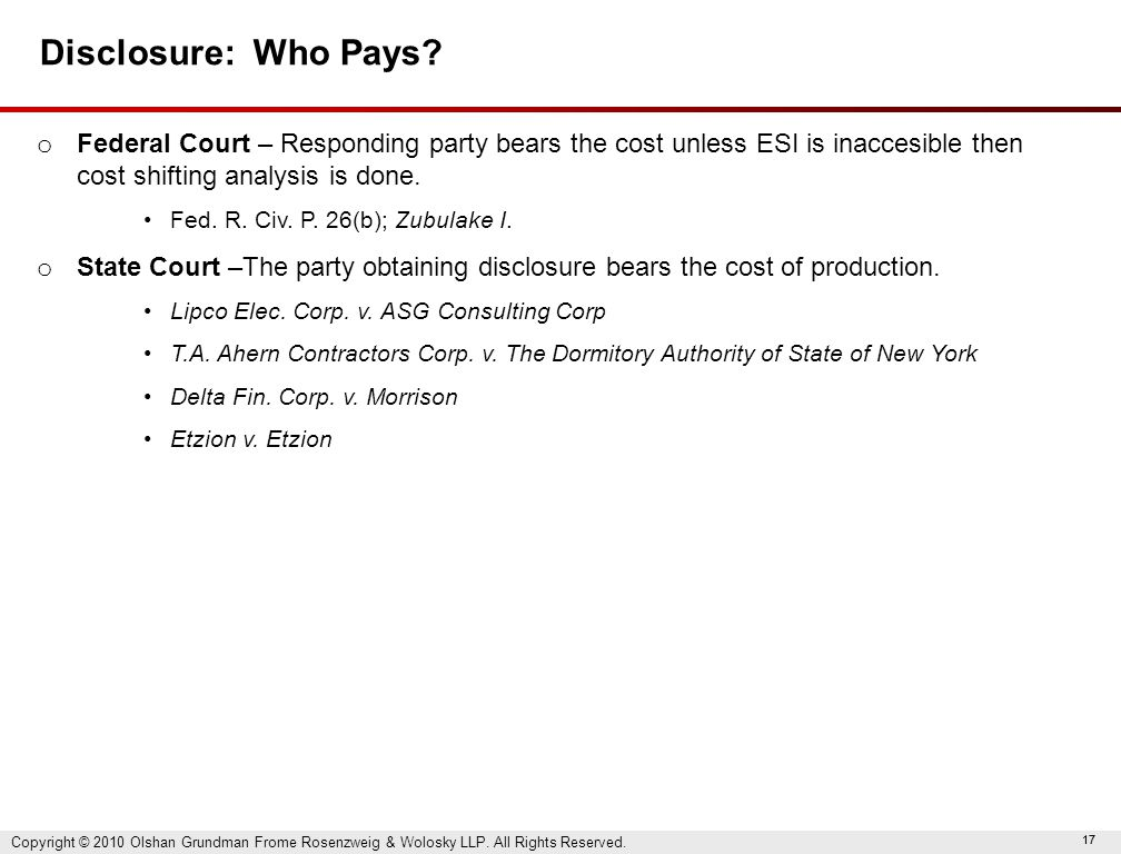 17 Disclosure: Who Pays? o Federal Court – Responding party bears the cost unless ESI is inaccesible then cost shifting analysis is done. Fed. R. Civ.