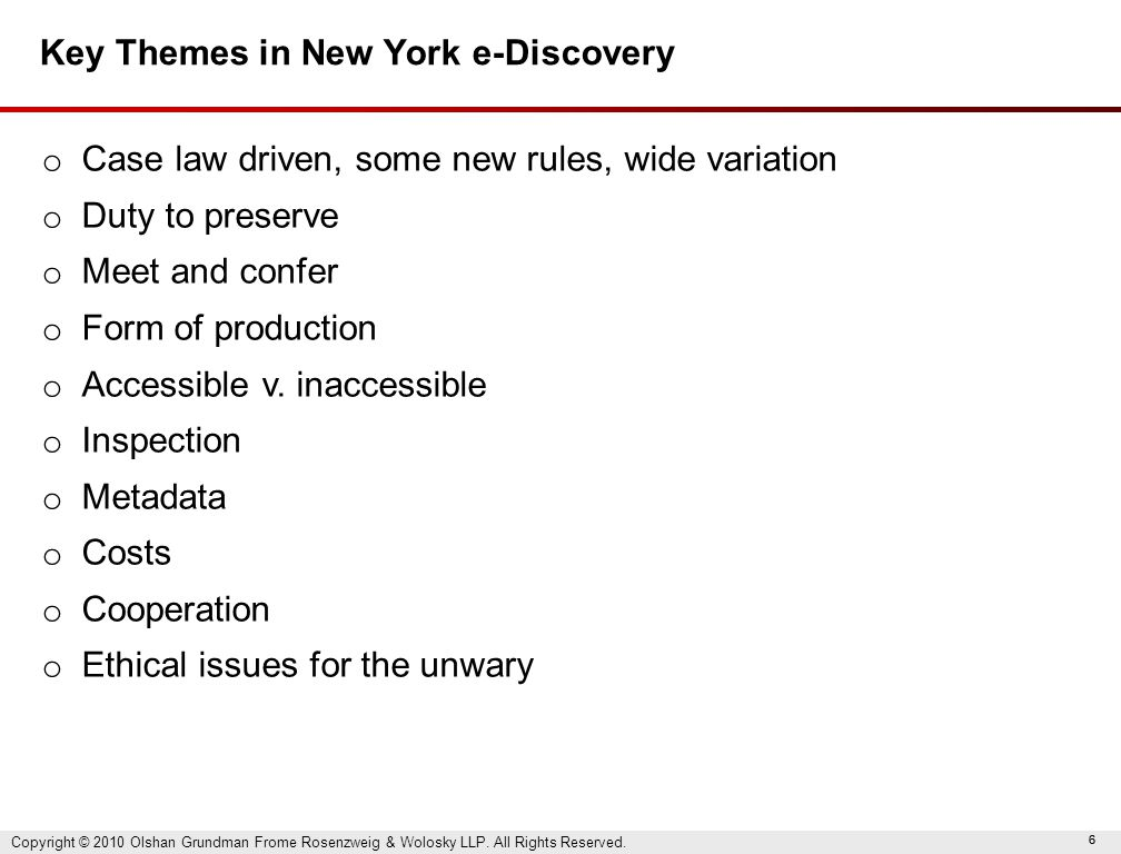 66 Key Themes in New York e-Discovery o Case law driven, some new rules, wide variation o Duty to preserve o Meet and confer o Form of production o Accessible v.