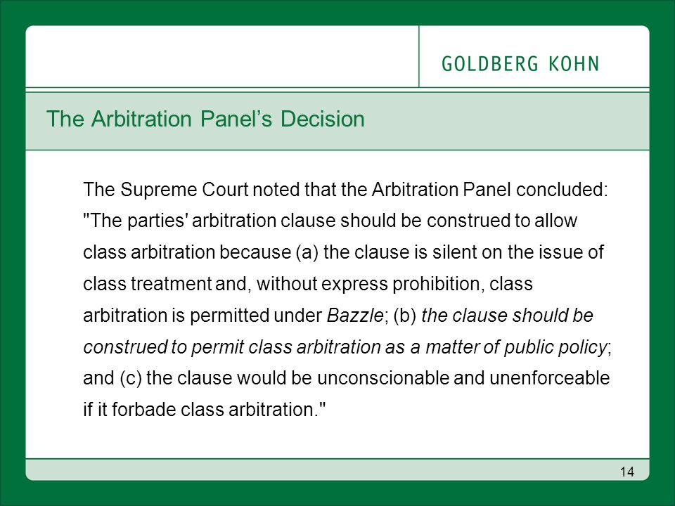 14 The Arbitration Panel's Decision The Supreme Court noted that the Arbitration Panel concluded: The parties arbitration clause should be construed to allow class arbitration because (a) the clause is silent on the issue of class treatment and, without express prohibition, class arbitration is permitted under Bazzle; (b) the clause should be construed to permit class arbitration as a matter of public policy; and (c) the clause would be unconscionable and unenforceable if it forbade class arbitration.
