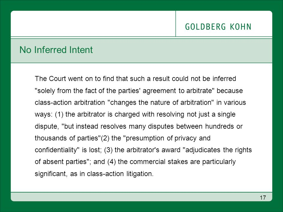 17 No Inferred Intent The Court went on to find that such a result could not be inferred solely from the fact of the parties agreement to arbitrate because class-action arbitration changes the nature of arbitration in various ways: (1) the arbitrator is charged with resolving not just a single dispute, but instead resolves many disputes between hundreds or thousands of parties (2) the presumption of privacy and confidentiality is lost; (3) the arbitrator s award adjudicates the rights of absent parties ; and (4) the commercial stakes are particularly significant, as in class-action litigation.