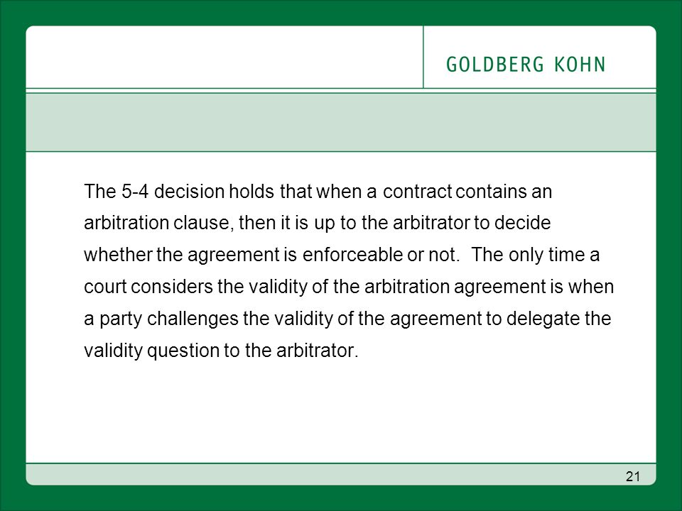 21 The 5-4 decision holds that when a contract contains an arbitration clause, then it is up to the arbitrator to decide whether the agreement is enforceable or not.