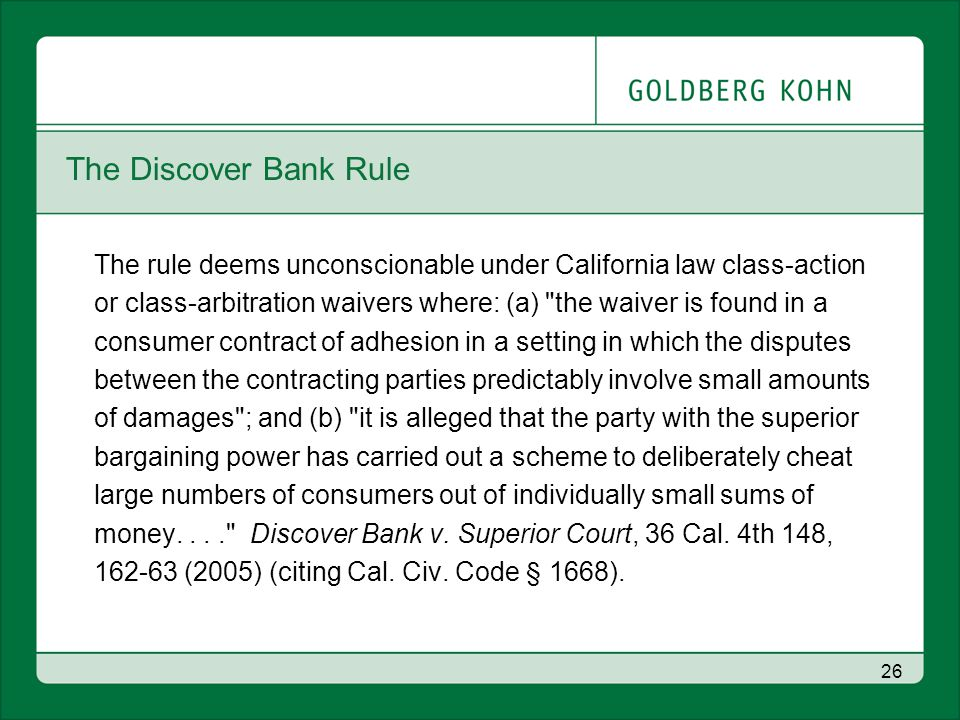 26 The Discover Bank Rule The rule deems unconscionable under California law class-action or class-arbitration waivers where: (a) the waiver is found in a consumer contract of adhesion in a setting in which the disputes between the contracting parties predictably involve small amounts of damages ; and (b) it is alleged that the party with the superior bargaining power has carried out a scheme to deliberately cheat large numbers of consumers out of individually small sums of money.... Discover Bank v.