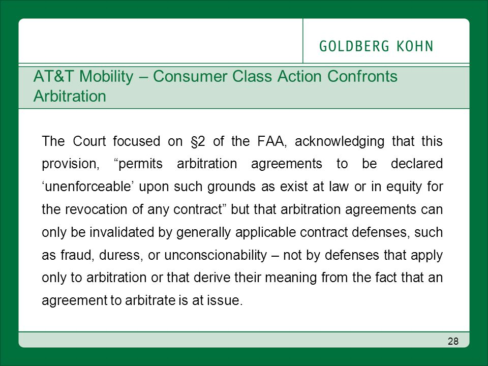 AT&T Mobility – Consumer Class Action Confronts Arbitration The Court focused on §2 of the FAA, acknowledging that this provision, permits arbitration agreements to be declared 'unenforceable' upon such grounds as exist at law or in equity for the revocation of any contract but that arbitration agreements can only be invalidated by generally applicable contract defenses, such as fraud, duress, or unconscionability – not by defenses that apply only to arbitration or that derive their meaning from the fact that an agreement to arbitrate is at issue.