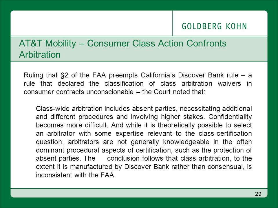 AT&T Mobility – Consumer Class Action Confronts Arbitration Ruling that §2 of the FAA preempts California's Discover Bank rule – a rule that declared the classification of class arbitration waivers in consumer contracts unconscionable – the Court noted that: Class-wide arbitration includes absent parties, necessitating additional and different procedures and involving higher stakes.