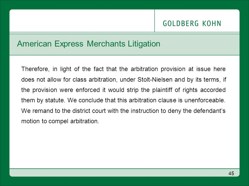 American Express Merchants Litigation Therefore, in light of the fact that the arbitration provision at issue here does not allow for class arbitration, under Stolt-Nielsen and by its terms, if the provision were enforced it would strip the plaintiff of rights accorded them by statute.