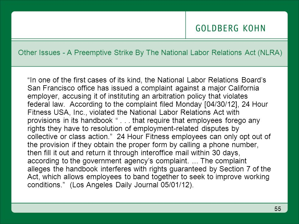 55 Other Issues - A Preemptive Strike By The National Labor Relations Act (NLRA) In one of the first cases of its kind, the National Labor Relations Board's San Francisco office has issued a complaint against a major California employer, accusing it of instituting an arbitration policy that violates federal law.