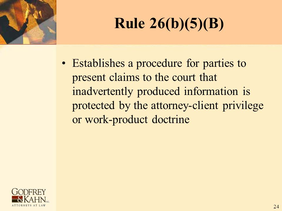 24 Rule 26(b)(5)(B) Establishes a procedure for parties to present claims to the court that inadvertently produced information is protected by the att