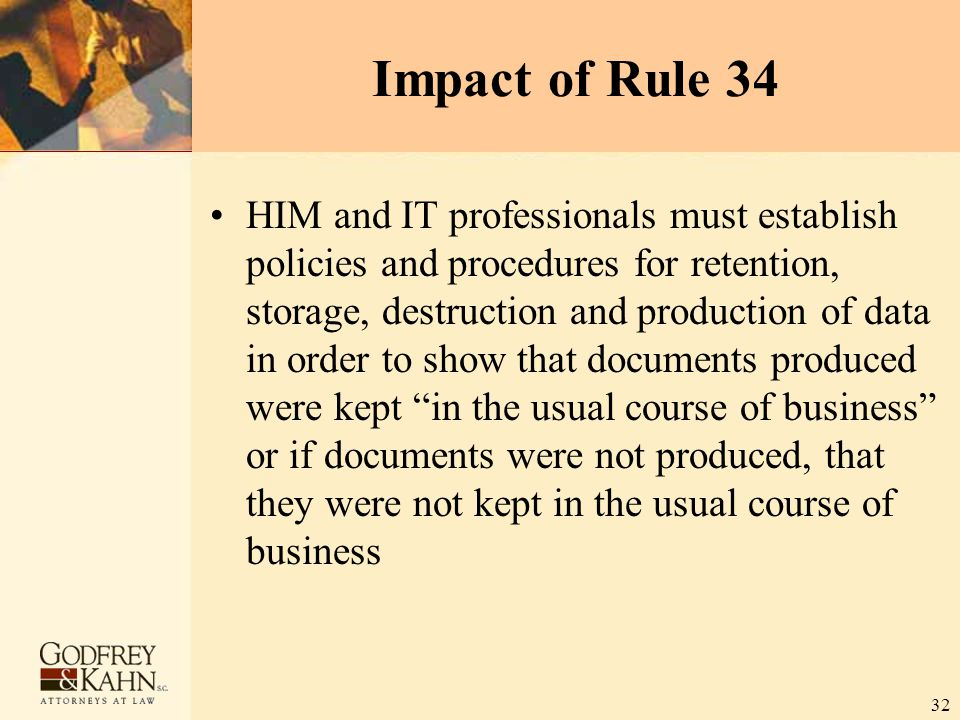 32 Impact of Rule 34 HIM and IT professionals must establish policies and procedures for retention, storage, destruction and production of data in ord
