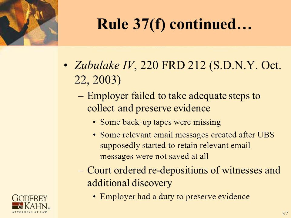 37 Rule 37(f) continued… Zubulake IV, 220 FRD 212 (S.D.N.Y. Oct. 22, 2003) –Employer failed to take adequate steps to collect and preserve evidence So