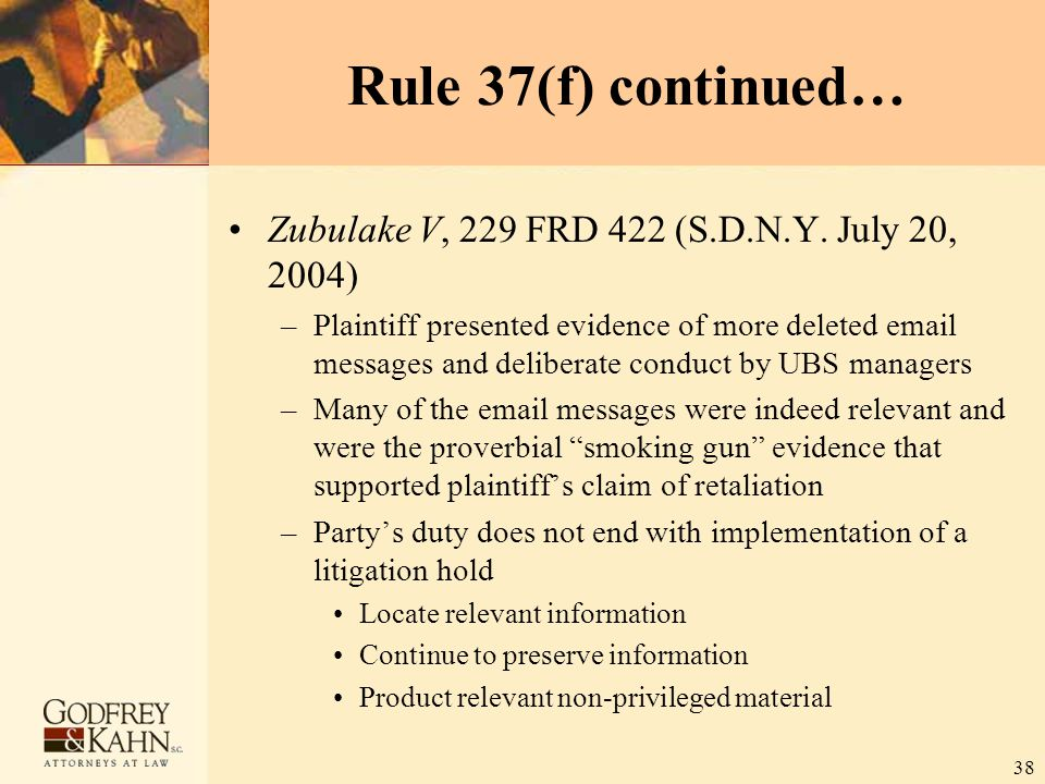 38 Rule 37(f) continued… Zubulake V, 229 FRD 422 (S.D.N.Y. July 20, 2004) –Plaintiff presented evidence of more deleted email messages and deliberate