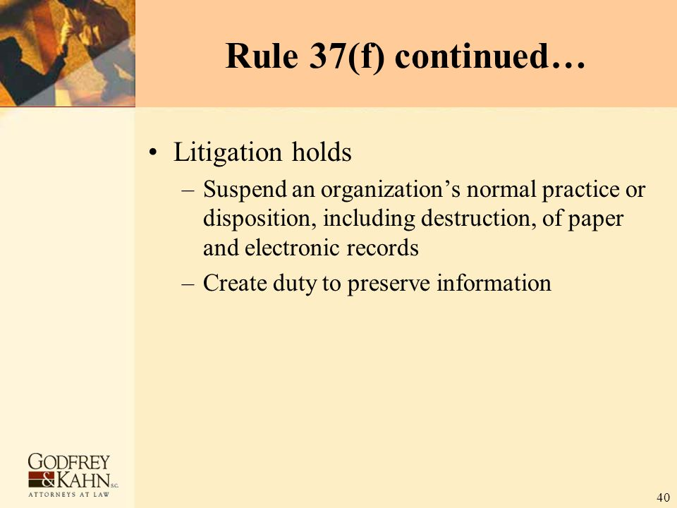 40 Rule 37(f) continued… Litigation holds –Suspend an organization's normal practice or disposition, including destruction, of paper and electronic re