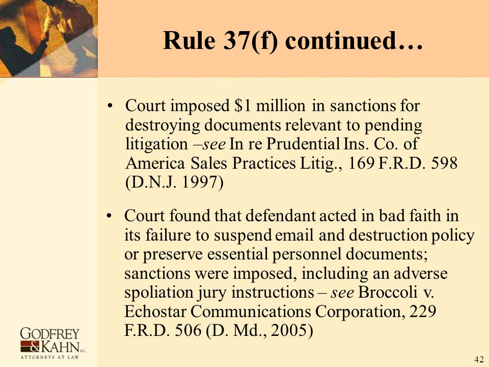 42 Rule 37(f) continued… Court imposed $1 million in sanctions for destroying documents relevant to pending litigation –see In re Prudential Ins. Co.