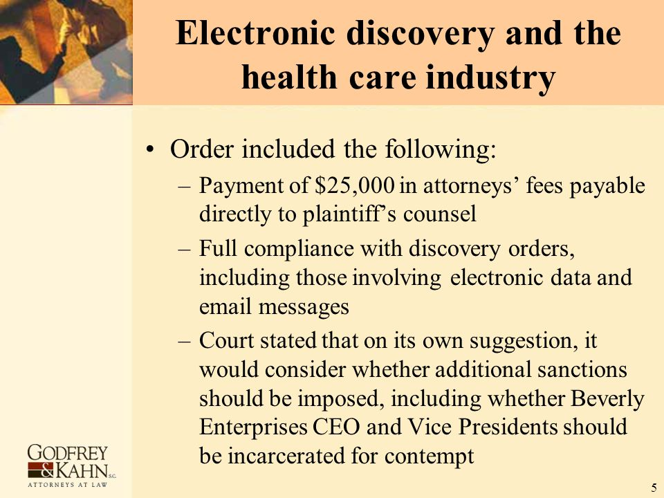 5 Electronic discovery and the health care industry Order included the following: –Payment of $25,000 in attorneys' fees payable directly to plaintiff