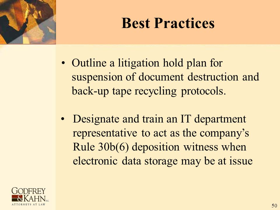 50 Best Practices Outline a litigation hold plan for suspension of document destruction and back-up tape recycling protocols. Designate and train an I