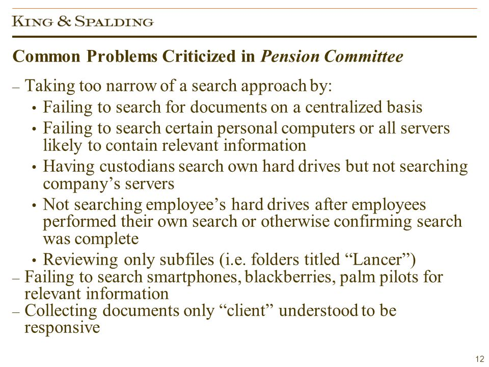 12 Common Problems Criticized in Pension Committee – Taking too narrow of a search approach by: Failing to search for documents on a centralized basis Failing to search certain personal computers or all servers likely to contain relevant information Having custodians search own hard drives but not searching company's servers Not searching employee's hard drives after employees performed their own search or otherwise confirming search was complete Reviewing only subfiles (i.e.