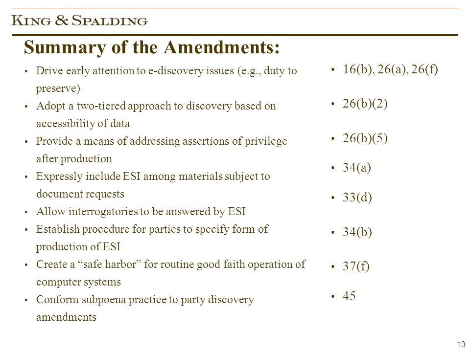 13 Summary of the Amendments: Drive early attention to e-discovery issues (e.g., duty to preserve) Adopt a two-tiered approach to discovery based on accessibility of data Provide a means of addressing assertions of privilege after production Expressly include ESI among materials subject to document requests Allow interrogatories to be answered by ESI Establish procedure for parties to specify form of production of ESI Create a safe harbor for routine good faith operation of computer systems Conform subpoena practice to party discovery amendments 16(b), 26(a), 26(f) 26(b)(2) 26(b)(5) 34(a) 33(d) 34(b) 37(f) 45