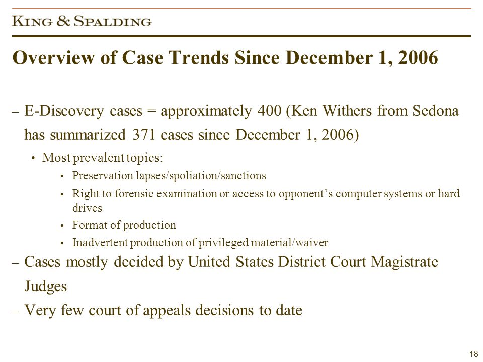 18 Overview of Case Trends Since December 1, 2006 – E-Discovery cases = approximately 400 (Ken Withers from Sedona has summarized 371 cases since December 1, 2006) Most prevalent topics: Preservation lapses/spoliation/sanctions Right to forensic examination or access to opponent's computer systems or hard drives Format of production Inadvertent production of privileged material/waiver – Cases mostly decided by United States District Court Magistrate Judges – Very few court of appeals decisions to date