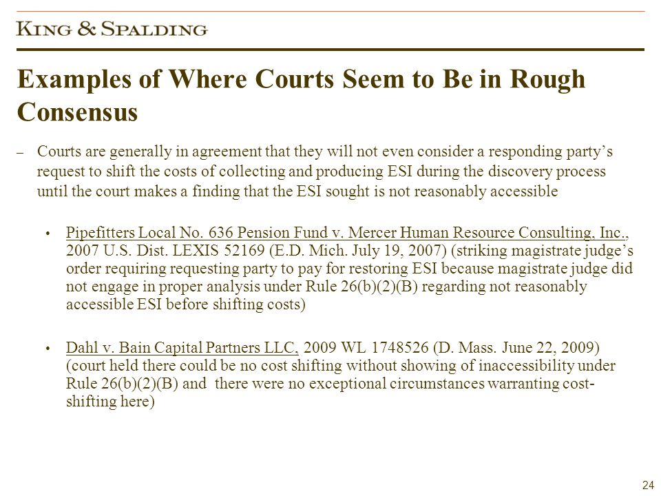 24 Examples of Where Courts Seem to Be in Rough Consensus – Courts are generally in agreement that they will not even consider a responding party's request to shift the costs of collecting and producing ESI during the discovery process until the court makes a finding that the ESI sought is not reasonably accessible Pipefitters Local No.