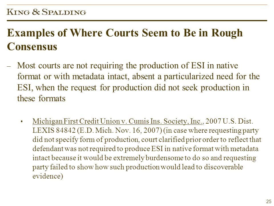 25 Examples of Where Courts Seem to Be in Rough Consensus – Most courts are not requiring the production of ESI in native format or with metadata intact, absent a particularized need for the ESI, when the request for production did not seek production in these formats Michigan First Credit Union v.