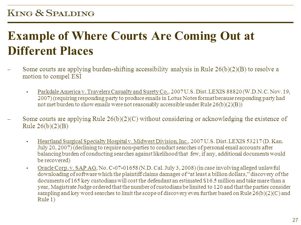 27 Example of Where Courts Are Coming Out at Different Places – Some courts are applying burden-shifting accessibility analysis in Rule 26(b)(2)(B) to resolve a motion to compel ESI Parkdale America v.