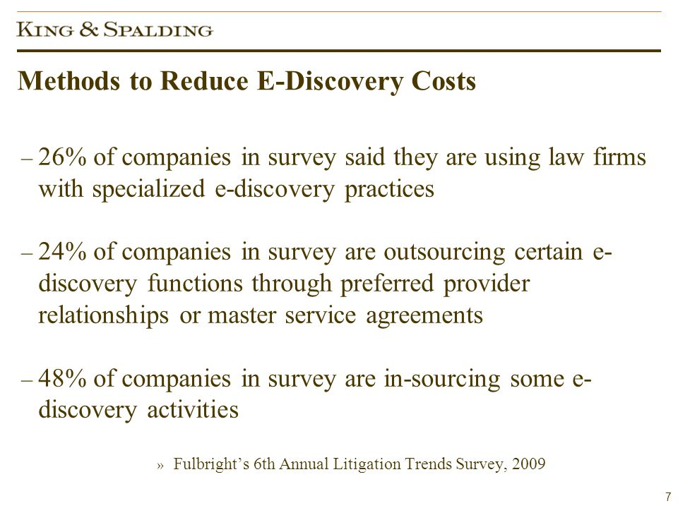 7 Methods to Reduce E-Discovery Costs – 26% of companies in survey said they are using law firms with specialized e-discovery practices – 24% of companies in survey are outsourcing certain e- discovery functions through preferred provider relationships or master service agreements – 48% of companies in survey are in-sourcing some e- discovery activities » Fulbright's 6th Annual Litigation Trends Survey, 2009