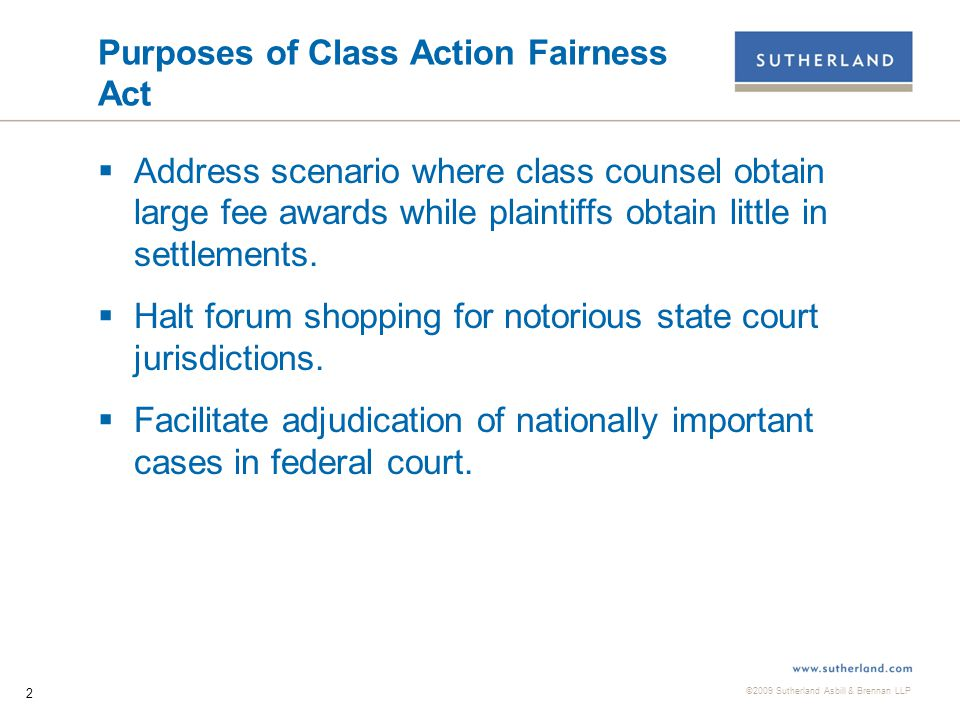 ©2009 Sutherland Asbill & Brennan LLP 2 Purposes of Class Action Fairness Act  Address scenario where class counsel obtain large fee awards while plaintiffs obtain little in settlements.