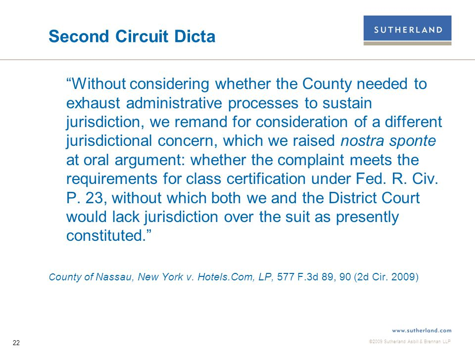 ©2009 Sutherland Asbill & Brennan LLP 22 Second Circuit Dicta Without considering whether the County needed to exhaust administrative processes to sustain jurisdiction, we remand for consideration of a different jurisdictional concern, which we raised nostra sponte at oral argument: whether the complaint meets the requirements for class certification under Fed.