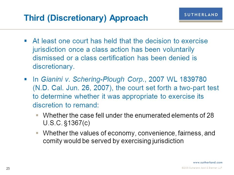 ©2009 Sutherland Asbill & Brennan LLP 25 Third (Discretionary) Approach  At least one court has held that the decision to exercise jurisdiction once a class action has been voluntarily dismissed or a class certification has been denied is discretionary.